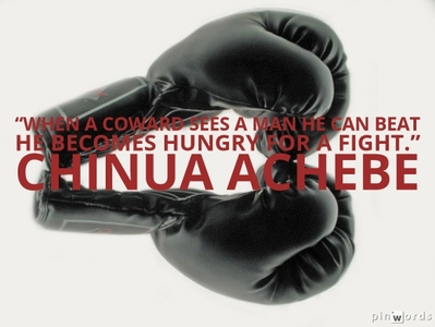 When a coward sees a man he can beat he becomes hungry for a fight.