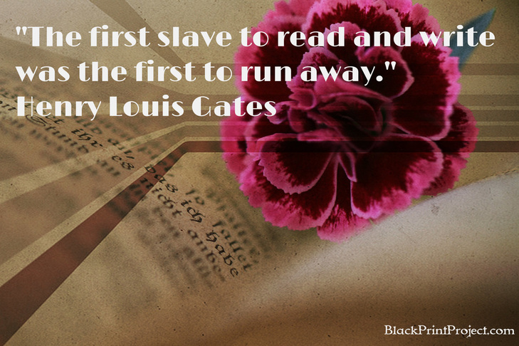 The first slave to read and write was the first to run away.~  Henry Louis Gates