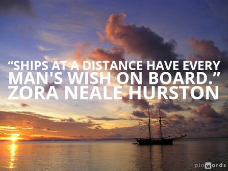Ships at a distance have every man's wish on board.