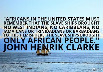 Africans in the United States must remember that the slave ships brought no West Indians, no Caribbeans, no Jamaicans or Trinidadians or Barbadians to this hemisphere. The slave ships brought only African people.