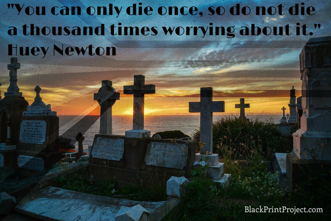 You can only die once, so do not die a thousand times worrying about it.~ Huey Newton