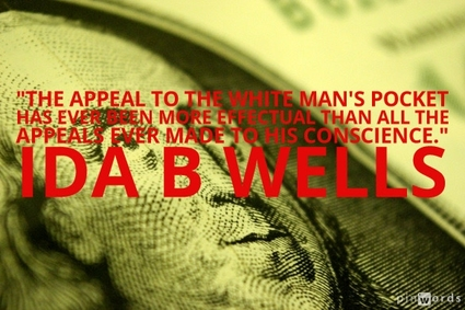 The appeal to the white man's pocket has ever been more effectual than all the appeals ever made to his conscience.