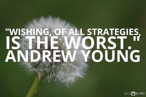 Wishing, of all strategies, is the worst.  Andrew Young