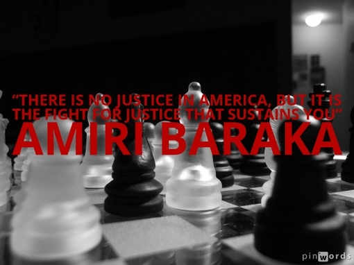 There is no justice in America, but it is the fight for justice that sustains you.  Amiri Baraka