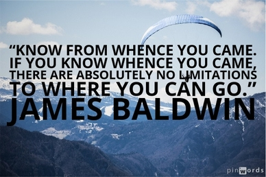 Know from whence you came. If you know whence you came, there are absolutely no limitations to where you can go.