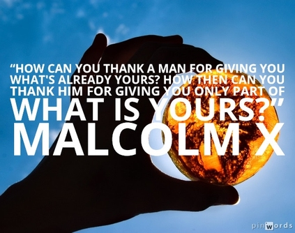 """How can you thank a man for giving you what's already yours? How then can you thank him for giving you only part of what is yours?""  Malcolm X quotes"