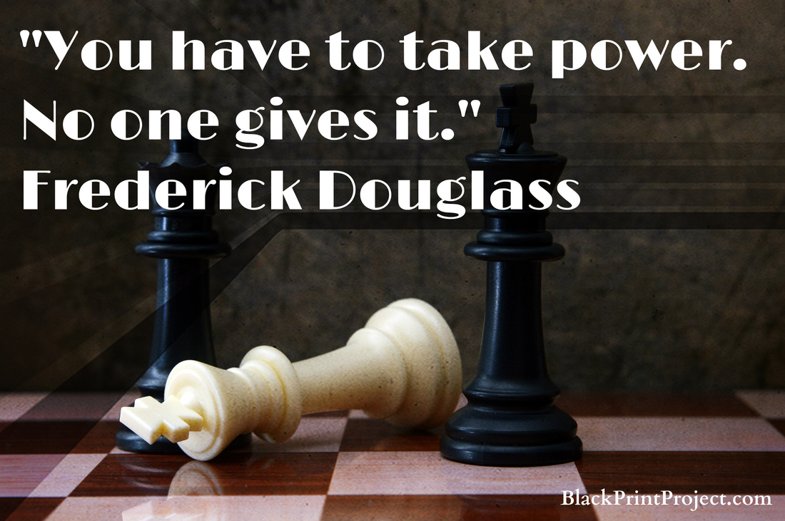 You have to take power. No one gives it.~ Frederick Douglass