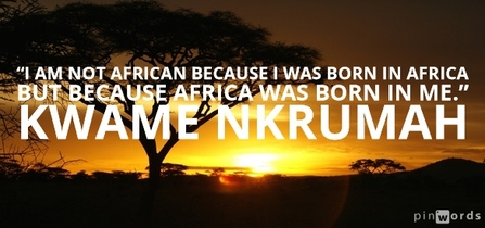 I am not African because I was born in Africa but because Africa was born in me.