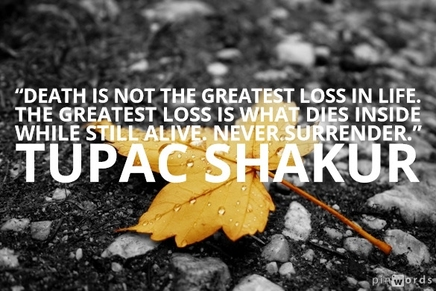"""Death is not the greatest loss in life. The greatest loss is what dies inside while still alive. Never surrender.""  Tupac Shakur quotes"