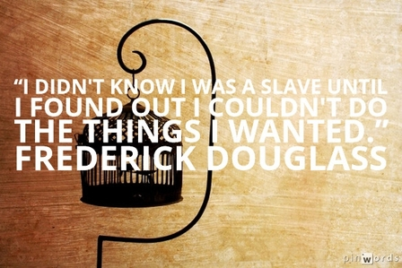 I didn't know I was a slave until I found out I couldn't do the things I wanted.