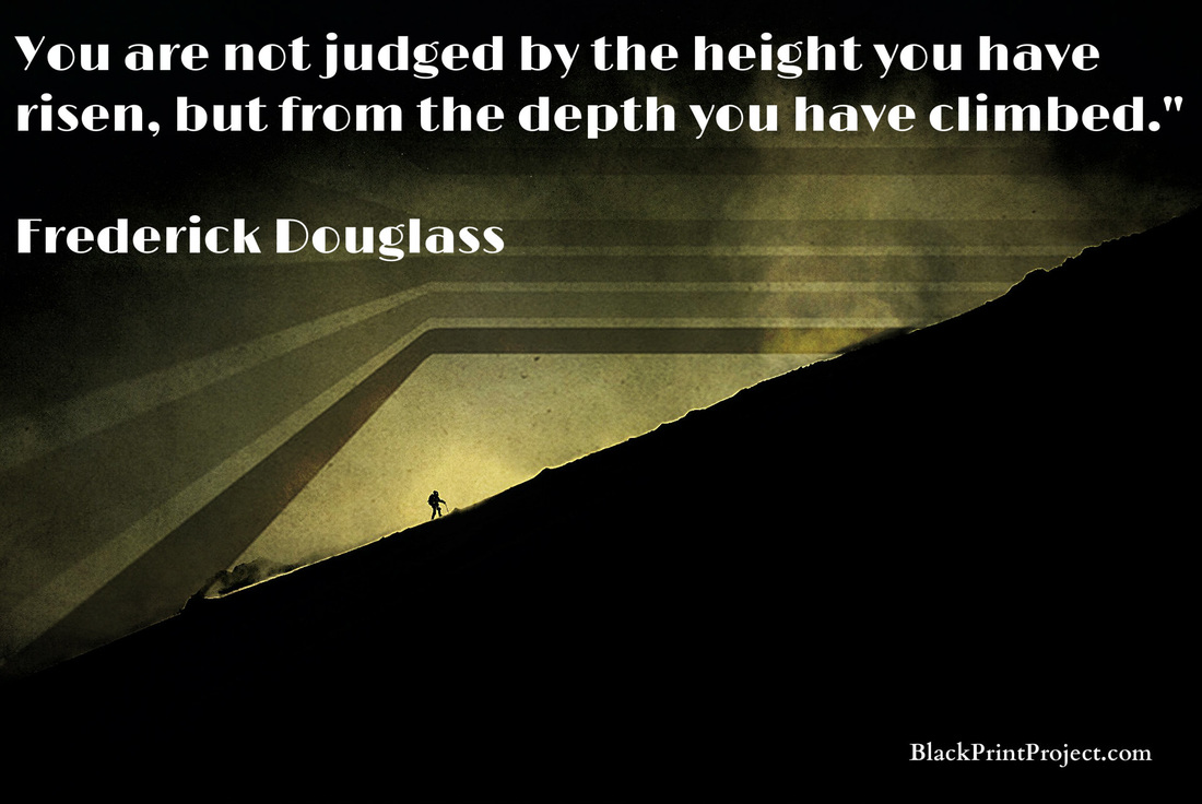 You are not judged by the height you have risen, but from the depth you have climbed.~ Frederick Douglass
