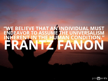 """We believe that an individual must endeavor to assume the universalism inherent in the human condition.""  Frantz Fanon quotes"