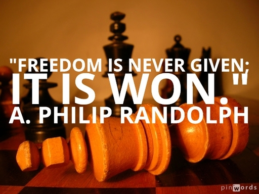 Freedom is never given; it is won. A. Philip Randolph