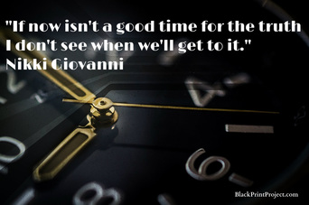 If now isn't a good time for the truth I don't see when we'll get to it.~ Nikki Giovanni