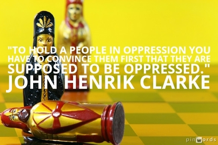 To hold a people in oppression you have to convince them first that they are supposed to be oppressed.