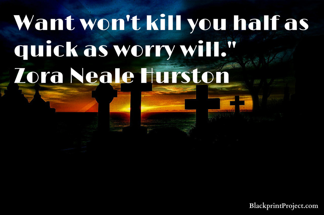 Want won't kill you half as quick as worry will.~ Zora Neale Hurston