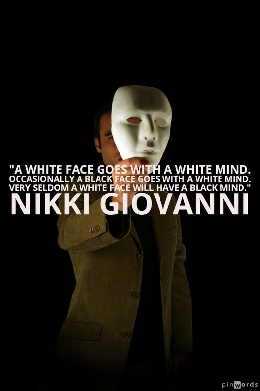 A white face goes with a white mind. Occasionally a Black face goes with a white mind. Very seldom a white face will have a Black mind.